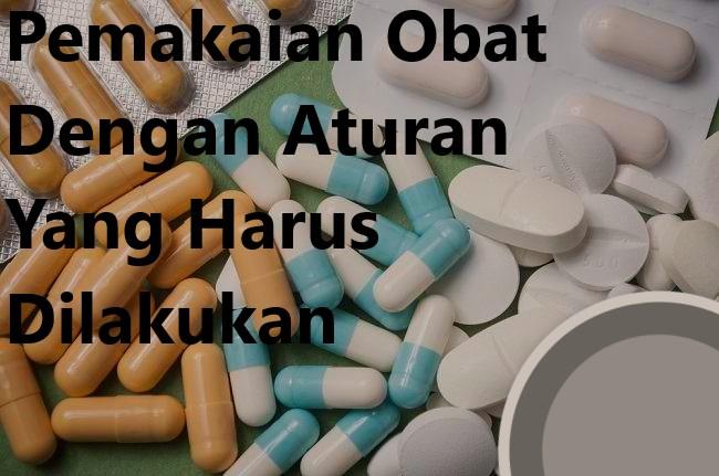 Pemakaian Obat Dengan Aturan Yang Harus Dilakukan