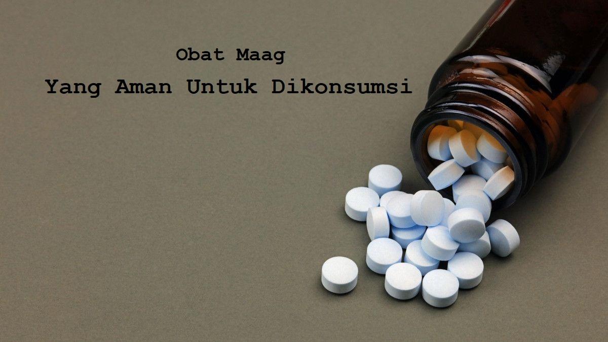 Kenali Obat Maag Yang Aman Untuk Dikonsumsi